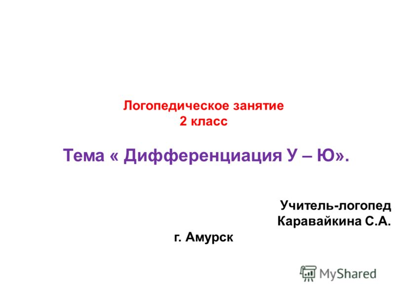 Логопедическое занятие 2 класс Тема « Дифференциация У – Ю». Учитель-логопед Каравайкина С.А. г. Амурск