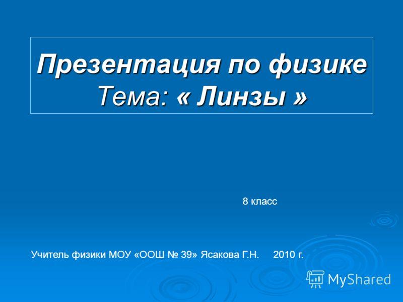 Презентация по физике Тема: « Линзы » 8 класс Учитель физики МОУ «ООШ 39» Ясакова Г.Н. 2010 г.