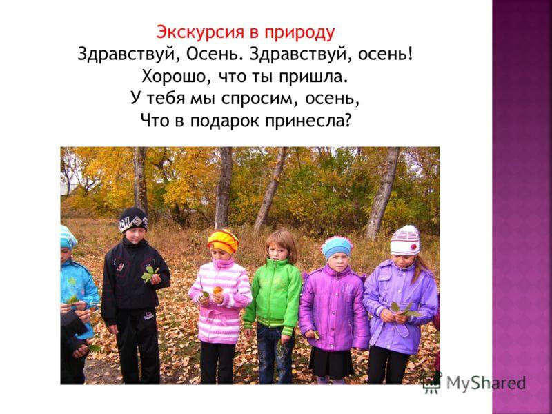 Экскурсия в природу Здравствуй, Осень. Здравствуй, осень! Хорошо, что ты пришла. У тебя мы спросим, осень, Что в подарок принесла?