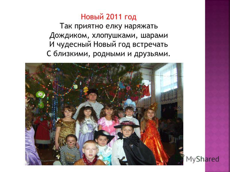 Новый 2011 год Так приятно елку наряжать Дождиком, хлопушками, шарами И чудесный Новый год встречать С близкими, родными и друзьями.