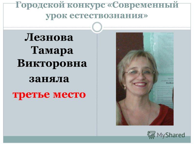 Городской конкурс «Современный урок естествознания» Лезнова Тамара Викторовна заняла третье место