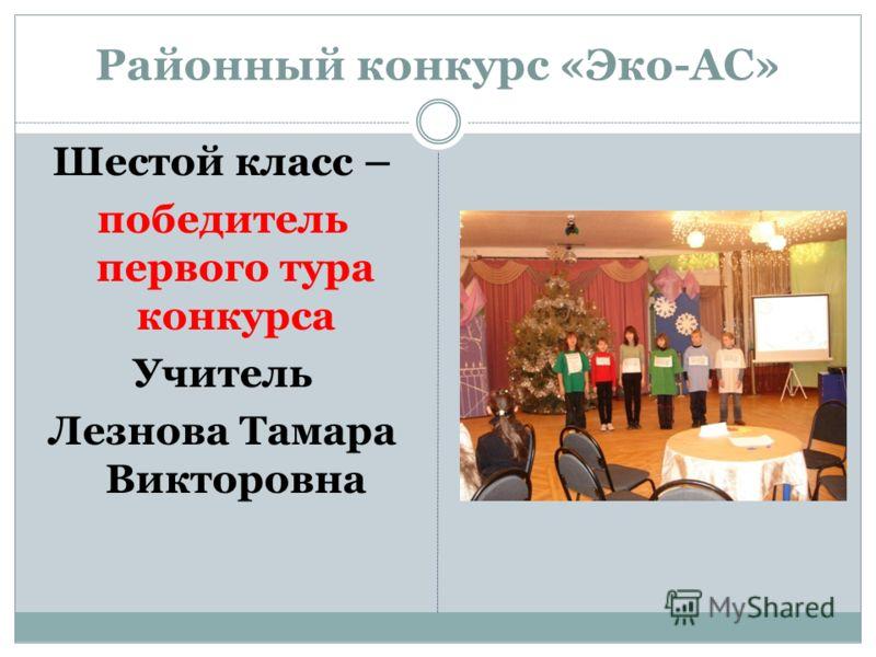 Районный конкурс «Эко-АС» Шестой класс – победитель первого тура конкурса Учитель Лезнова Тамара Викторовна