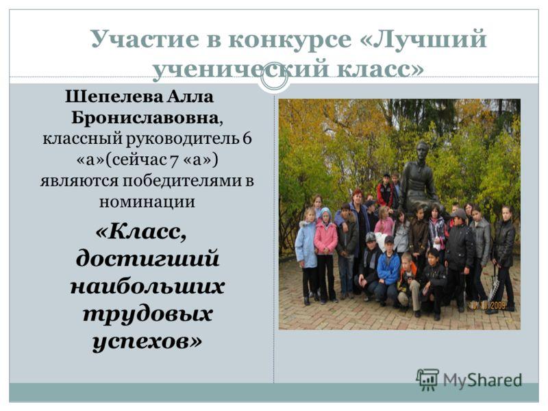 Участие в конкурсе «Лучший ученический класс» Шепелева Алла Брониславовна, классный руководитель 6 «а»(сейчас 7 «а») являются победителями в номинации «Класс, достигший наибольших трудовых успехов»