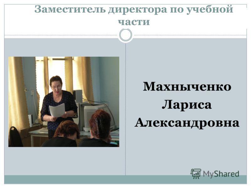 Заместитель директора по учебной части Махныченко Лариса Александровна