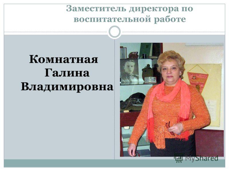 Заместитель директора по воспитательной работе Комнатная Галина Владимировна