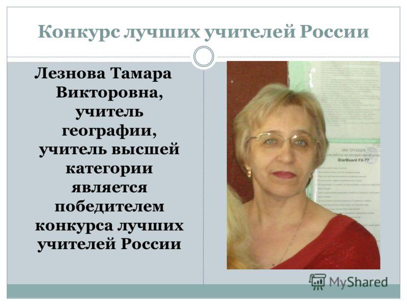 Конкурс лучших учителей России Лезнова Тамара Викторовна, учитель географии, учитель высшей категории является победителем конкурса лучших учителей России
