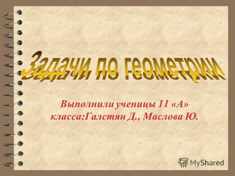 Выполнили ученицы 11 «А» класса:Галстян Д., Маслова Ю.