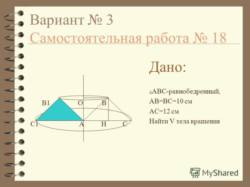 Вариант 3 Самостоятельная работа 18 Дано: Δ ABC-равнобедренный, AB=BC=10 см AC=12 см Найти V тела вращения В1 О В С1 А Н С