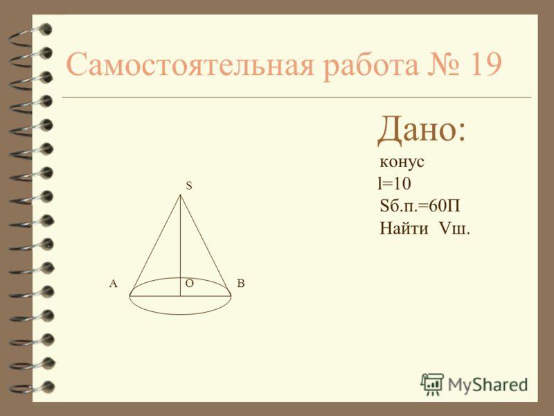 Самостоятельная работа 19 Дано: конус S l=10 Sб.п.=60П Найти Vш. A O B