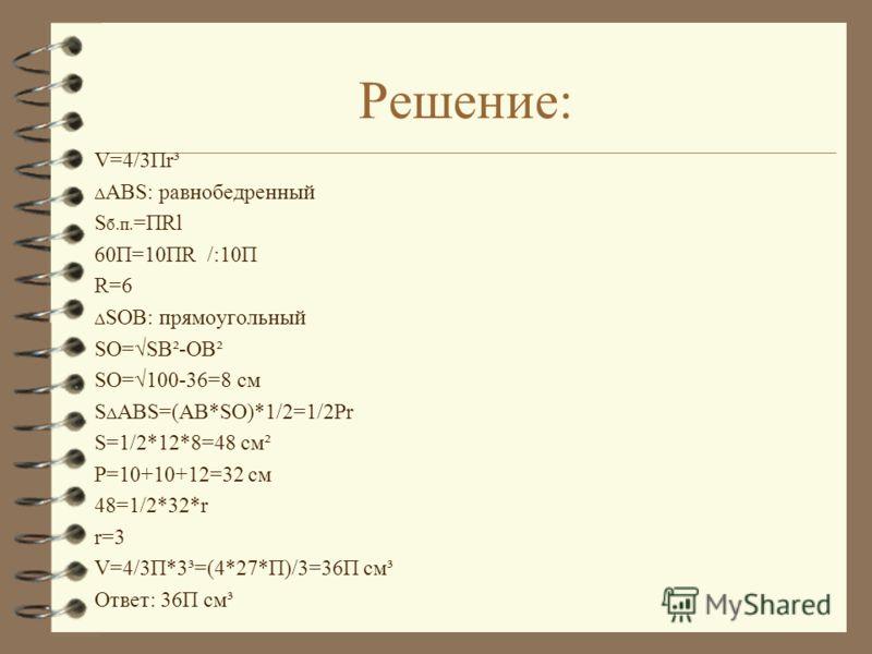 Решение: V=4/3Пr³ Δ ABS: равнобедренный S б.п. =ПRl 60П=10ПR /:10П R=6 Δ SOB: прямоугольный SO=SB²-OB² SO=100-36=8 см S Δ ABS=(AB*SO)*1/2=1/2Pr S=1/2*12*8=48 см² P=10+10+12=32 см 48=1/2*32*r r=3 V=4/3П*3³=(4*27*П)/3=36П см³ Ответ: 36П см³