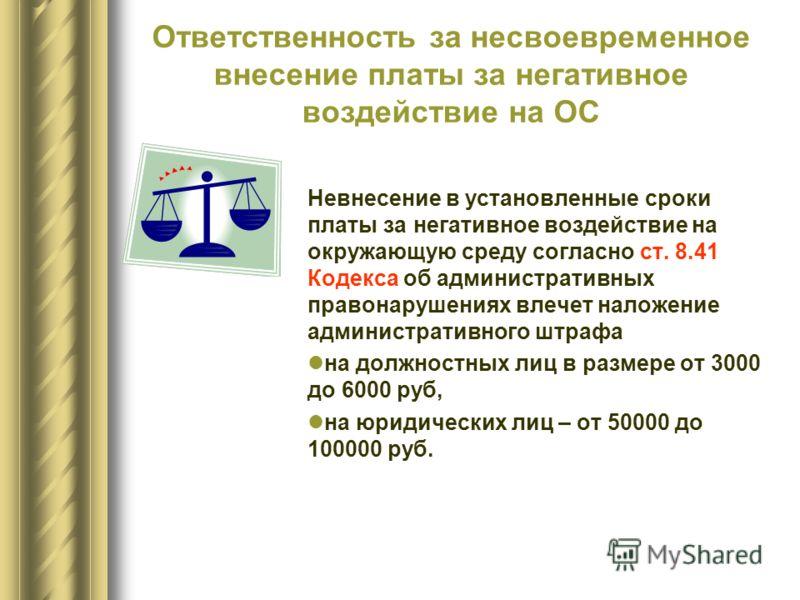 Ответственность за несвоевременное внесение платы за негативное воздействие на ОС Невнесение в установленные сроки платы за негативное воздействие на окружающую среду согласно ст. 8.41 Кодекса об административных правонарушениях влечет наложение адми