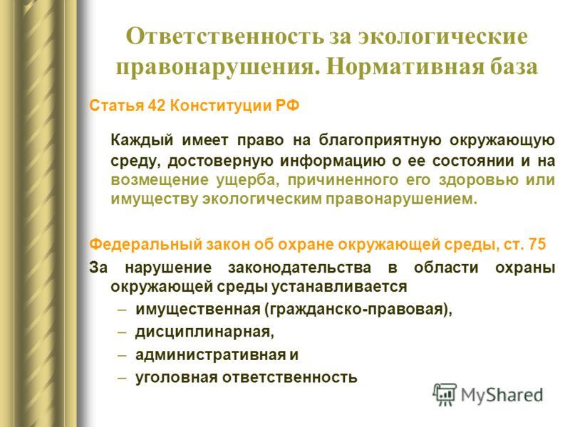 Ответственность за экологические правонарушения. Нормативная база Статья 42 Конституции РФ Каждый имеет право на благоприятную окружающую среду, достоверную информацию о ее состоянии и на возмещение ущерба, причиненного его здоровью или имуществу эко