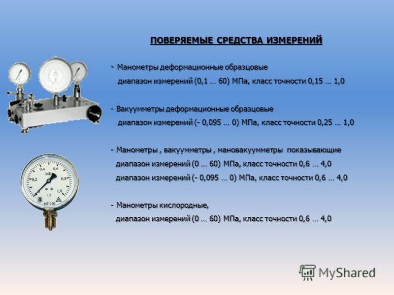 ПОВЕРЯЕМЫЕ СРЕДСТВА ИЗМЕРЕНИЙ - Манометры деформационные образцовые диапазон измерений (0,1 … 60) МПа, класс точности 0,15 … 1,0 диапазон измерений (0,1 … 60) МПа, класс точности 0,15 … 1,0 - Вакуумметры деформационные образцовые диапазон измерений (
