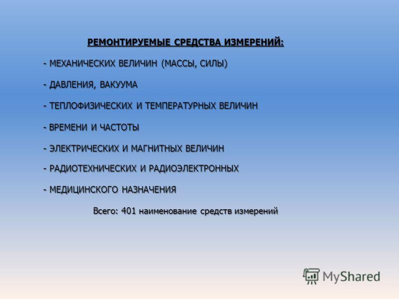 РЕМОНТИРУЕМЫЕ СРЕДСТВА ИЗМЕРЕНИЙ: - МЕХАНИЧЕСКИХ ВЕЛИЧИН (МАССЫ, СИЛЫ) - ДАВЛЕНИЯ, ВАКУУМА - ТЕПЛОФИЗИЧЕСКИХ И ТЕМПЕРАТУРНЫХ ВЕЛИЧИН - ВРЕМЕНИ И ЧАСТОТЫ - ЭЛЕКТРИЧЕСКИХ И МАГНИТНЫХ ВЕЛИЧИН - РАДИОТЕХНИЧЕСКИХ И РАДИОЭЛЕКТРОННЫХ - МЕДИЦИНСКОГО НАЗНАЧЕН