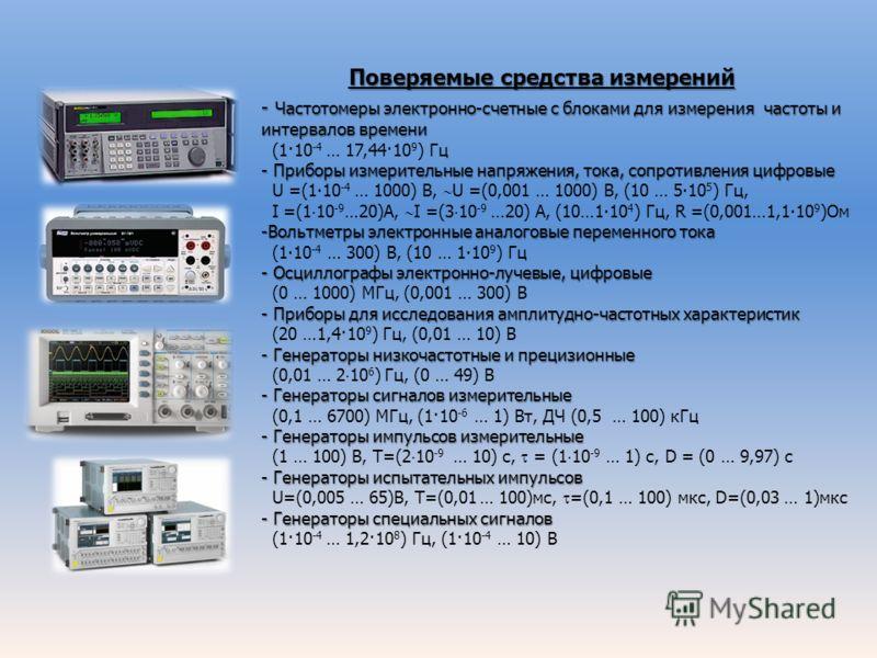 Поверяемые средства измерений Поверяемые средства измерений - Частотомеры электронно-счетные с блоками для измерения частоты и интервалов времени (1·10 -4 … 17,44·10 9 ) Гц - Приборы измерительные напряжения, тока, сопротивления цифровые U =(110 -4 …
