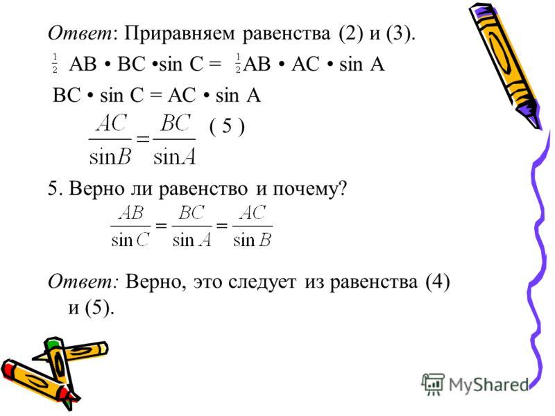 Ответ: Приравняем равенства (2) и (3). АВ ВС sin С = АВ АС sin А BC sin C = AC sin A ( 5 ) 5. Верно ли равенство и почему? Ответ: Верно, это следует из равенства (4) и (5).