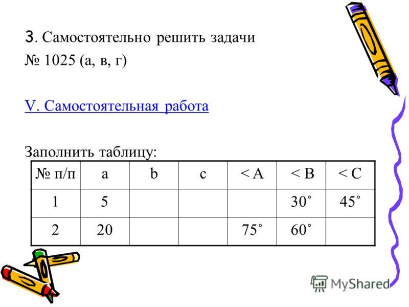 3. Самостоятельно решить задачи 1025 (а, в, г) V. Самостоятельная работа Заполнить таблицу: п/пabc< A < B< C 1530˚45˚ 22075˚60˚