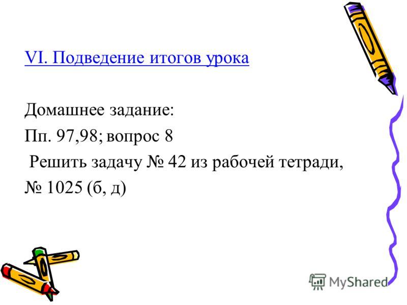 VI. Подведение итогов урока Домашнее задание: Пп. 97,98; вопрос 8 Решить задачу 42 из рабочей тетради, 1025 (б, д)