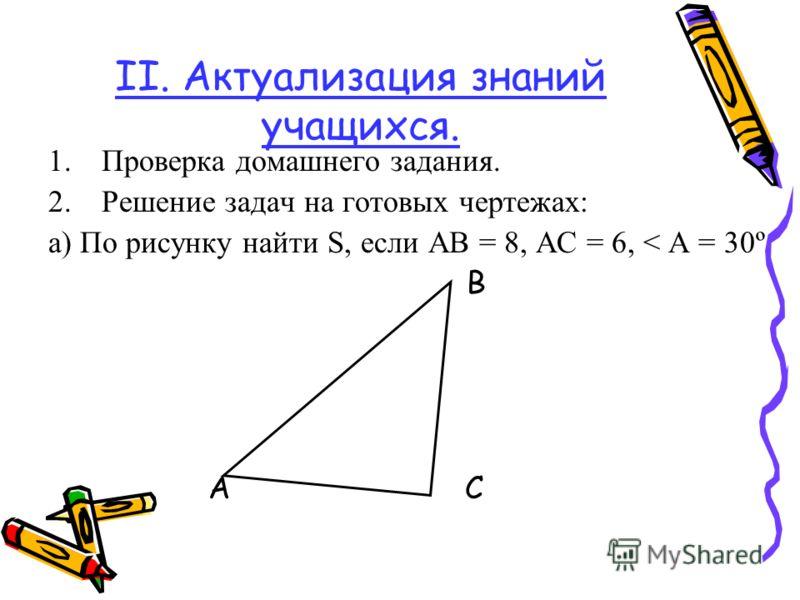 II. Актуализация знаний учащихся. 1.Проверка домашнего задания. 2.Решение задач на готовых чертежах: а) По рисунку найти S, если АВ = 8, АС = 6, < А = 30º В А С