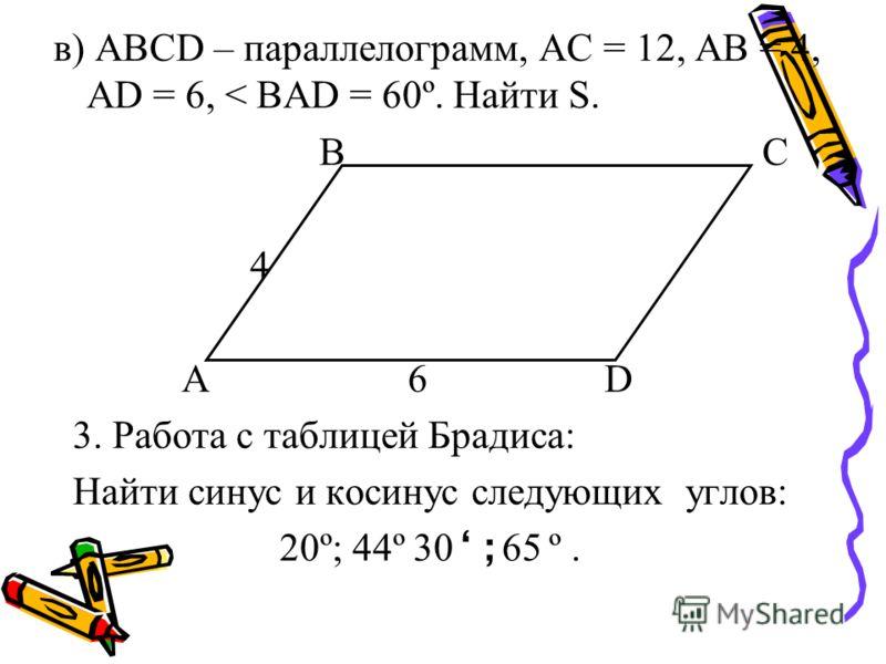 в) АВСD – параллелограмм, АС = 12, АВ = 4, АD = 6, < ВАD = 60º. Найти S. ВС 4 А 6 D 3. Работа с таблицей Брадиса: Найти синус и косинус следующих углов: 20º; 44º 30; 65 º.