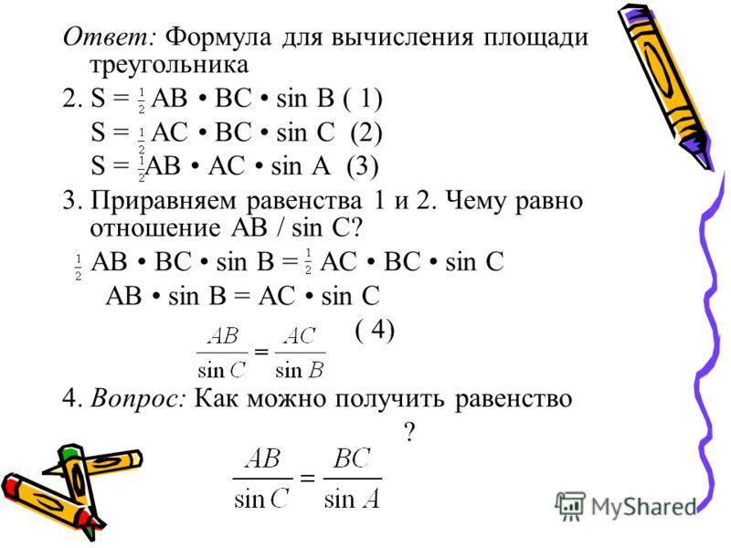 Ответ: Формула для вычисления площади треугольника 2. S = AB BC sin B ( 1) S = АС ВС sin С (2) S = AB AC sin A (3) 3. Приравняем равенства 1 и 2. Чему равно отношение АВ / sin C? AB BC sin B = AC BC sin C AB sin B = AC sin C ( 4) 4. Вопрос: Как можно