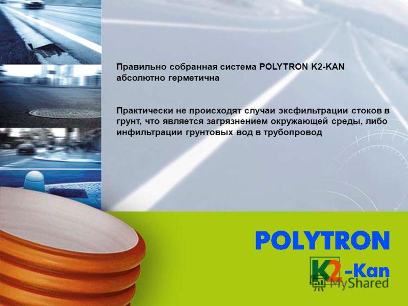 Правильно собранная система POLYTRON K2-KAN абсолютно герметична Практически не происходят случаи эксфильтрации стоков в грунт, что является загрязнением окружающей среды, либо инфильтрации грунтовых вод в трубопровод