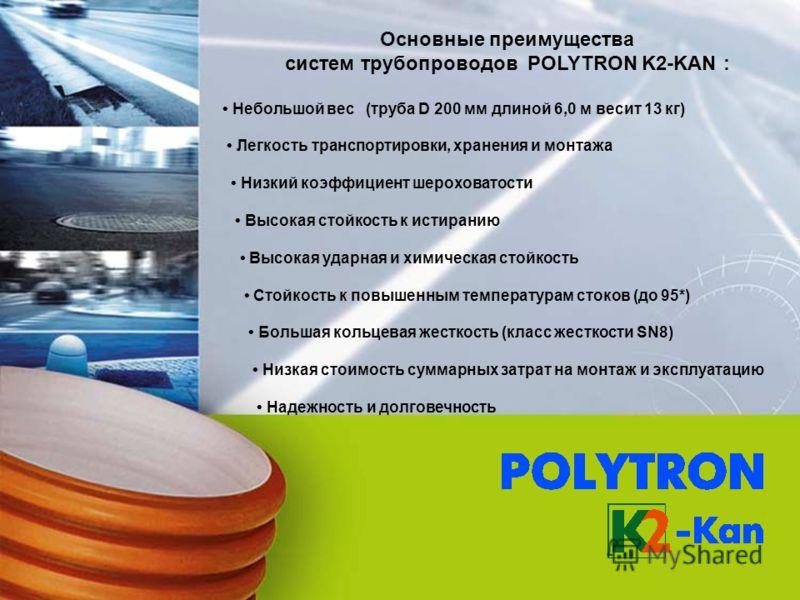 Основные преимущества систем трубопроводов POLYTRON K2-KAN : Небольшой вес (труба D 200 мм длиной 6,0 м весит 13 кг) Легкость транспортировки, хранения и монтажа Низкий коэффициент шероховатости Высокая стойкость к истиранию Высокая ударная и химичес