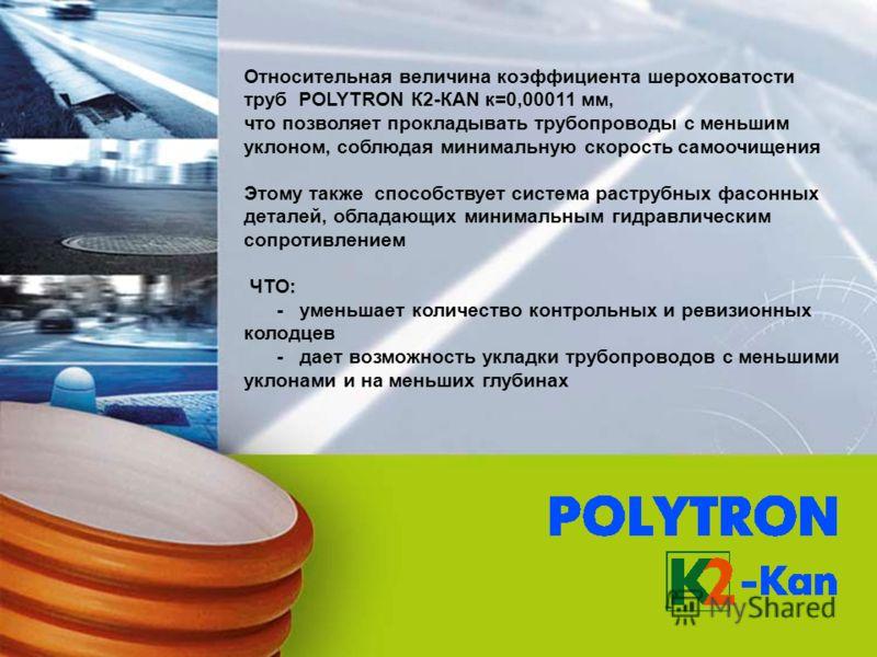 Относительная величина коэффициента шероховатости труб POLYTRON К2-КАN к=0,00011 мм, что позволяет прокладывать трубопроводы с меньшим уклоном, соблюдая минимальную скорость самоочищения Этому также способствует система раструбных фасонных деталей, о