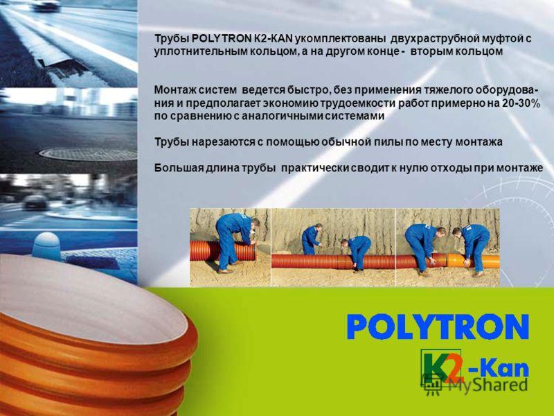 Трубы POLYTRON К2-КАN укомплектованы двухраструбной муфтой с уплотнительным кольцом, а на другом конце - вторым кольцом Монтаж систем ведется быстро, без применения тяжелого оборудова- ния и предполагает экономию трудоемкости работ примерно на 20-30%