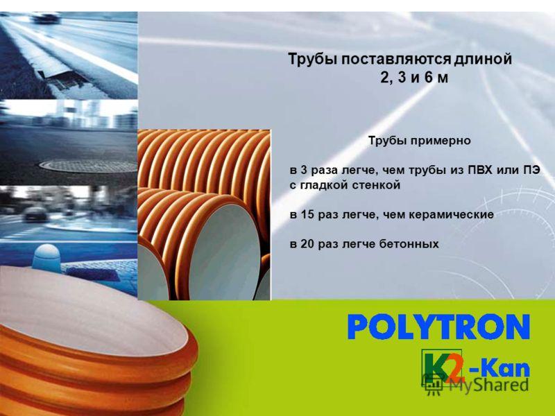 Трубы примерно в 3 раза легче, чем трубы из ПВХ или ПЭ с гладкой стенкой в 15 раз легче, чем керамические в 20 раз легче бетонных Трубы поставляются длиной 2, 3 и 6 м