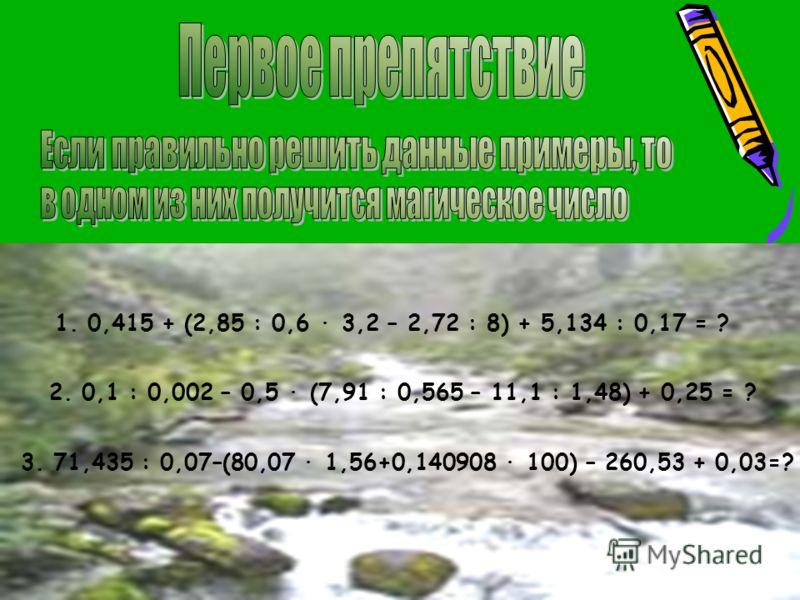 1. 0,415 + (2,85 : 0,6 3,2 – 2,72 : 8) + 5,134 : 0,17 = ? 2. 0,1 : 0,002 – 0,5 (7,91 : 0,565 – 11,1 : 1,48) + 0,25 = ? 3. 71,435 : 0,07–(80,07 1,56+0,140908 100) – 260,53 + 0,03=?