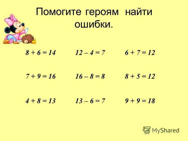 Помогите героям найти ошибки. 8 + 6 = 1412 – 4 = 76 + 7 = 12 7 + 9 = 1616 – 8 = 88 + 5 = 12 4 + 8 = 1313 – 6 = 79 + 9 = 18