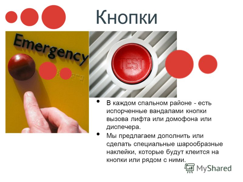 Кнопки В каждом спальном районе - есть испорченные вандалами кнопки вызова лифта или домофона или диспечера. Мы предлагаем дополнить или сделать специальные шарообразные наклейки, которые будут клеится на кнопки или рядом с ними.