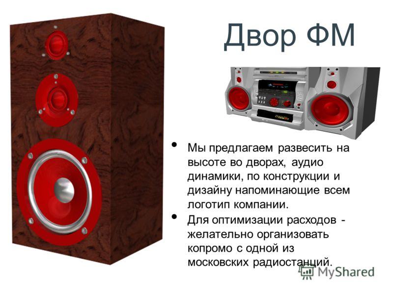 Двор ФМ Мы предлагаем развесить на высоте во дворах, аудио динамики, по конструкции и дизайну напоминающие всем логотип компании. Для оптимизации расходов - желательно организовать копромо с одной из московских радиостанций.