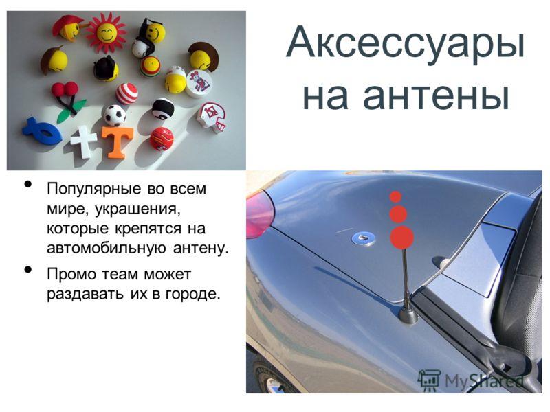 Аксессуары на антены Популярные во всем мире, украшения, которые крепятся на автомобильную антену. Промо теам может раздавать их в городе.