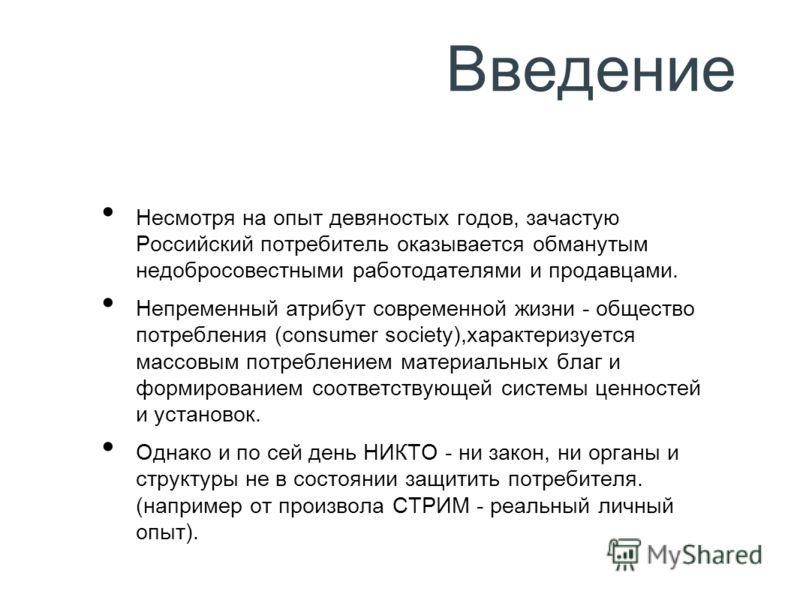 Введение Несмотря на опыт девяностых годов, зачастую Российский потребитель оказывается обманутым недобросовестными работодателями и продавцами. Непременный атрибут современной жизни - общество потребления (consumer society),характеризуется массовым