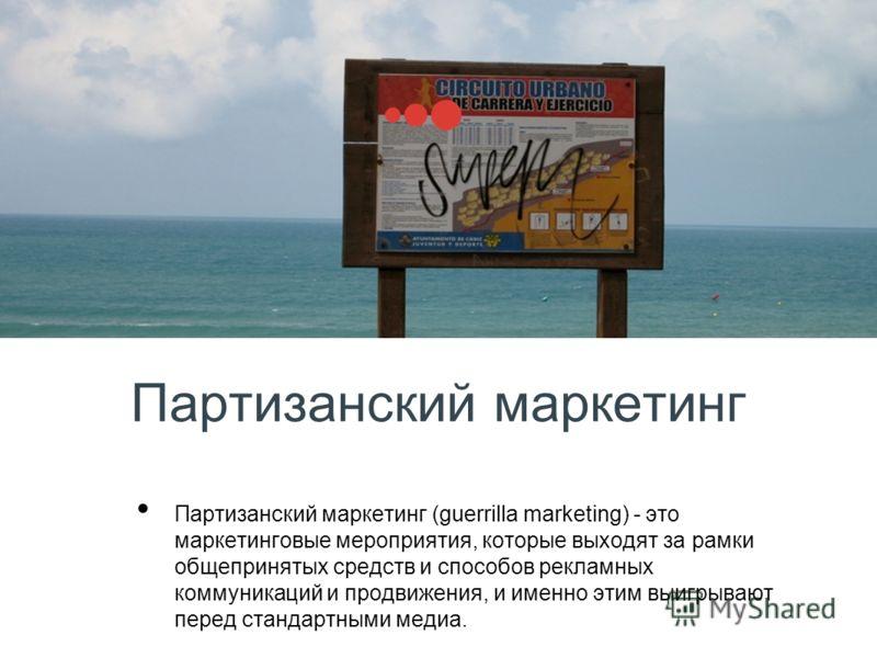 Партизанский маркетинг Партизанский маркетинг (guerrilla marketing) - это маркетинговые мероприятия, которые выходят за рамки общепринятых средств и способов рекламных коммуникаций и продвижения, и именно этим выигрывают перед стандартными медиа.