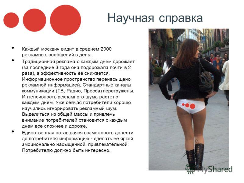 Научная справка Каждый москвич видит в среднем 2000 рекламных сообщений в день. Традиционная реклама с каждым днем дорожает (за последние 3 года она подорожала почти в 2 раза), а эффективность ее снижается. Информационное пространство перенасыщено ре