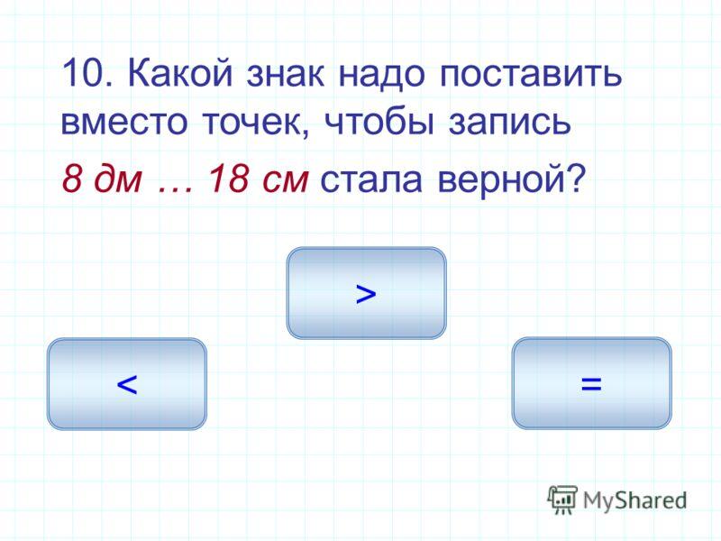 10. Какой знак надо поставить вместо точек, чтобы запись 8 дм … 18 см стала верной? > < =