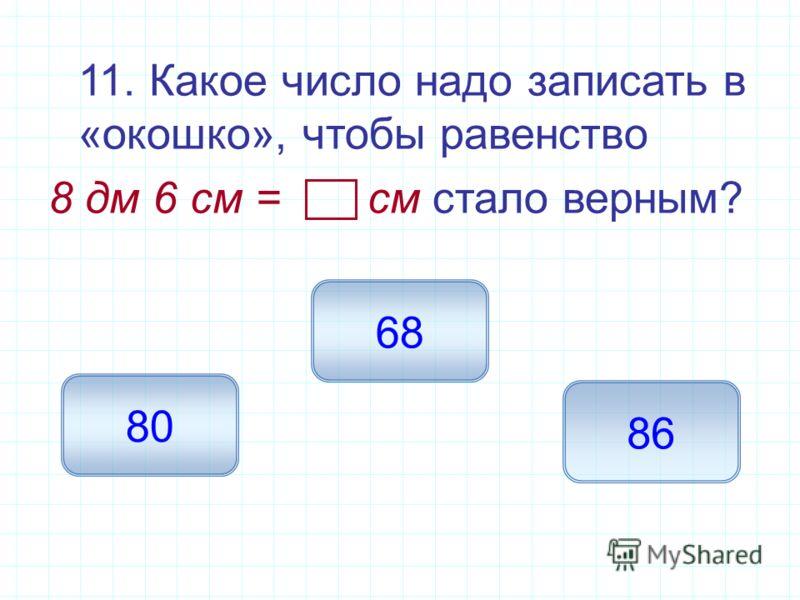 11. Какое число надо записать в «окошко», чтобы равенство 8 дм 6 см = см стало верным? 86 80 68