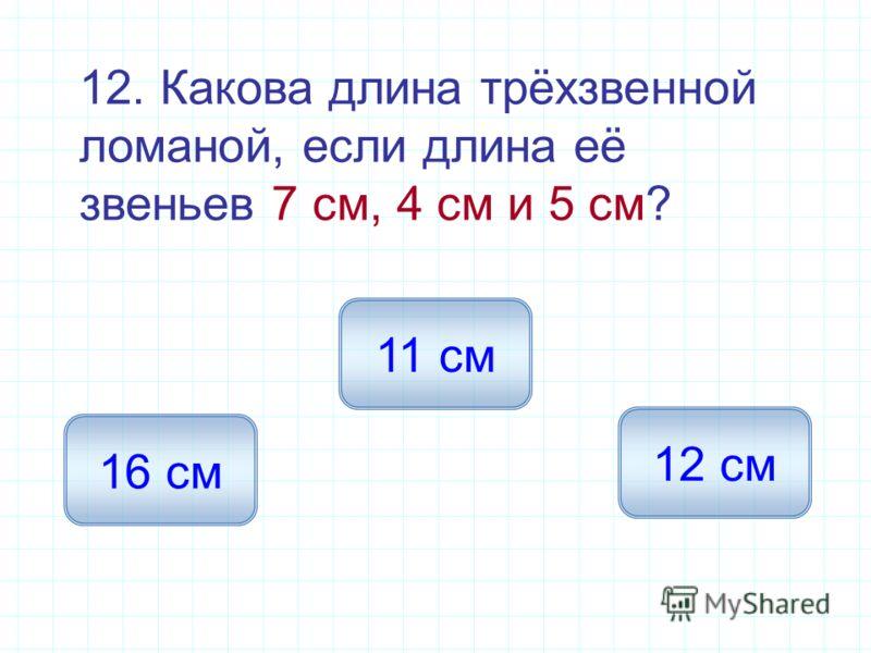 12. Какова длина трёхзвенной ломаной, если длина её звеньев 7 см, 4 см и 5 см? 16 см 11 см 12 см