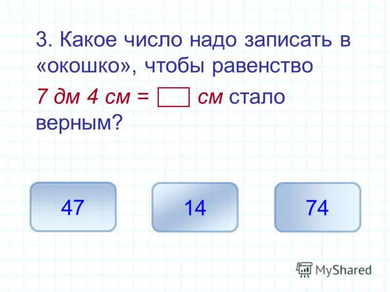 3. Какое число надо записать в «окошко», чтобы равенство 7 дм 4 см = см стало верным? 74 47 14