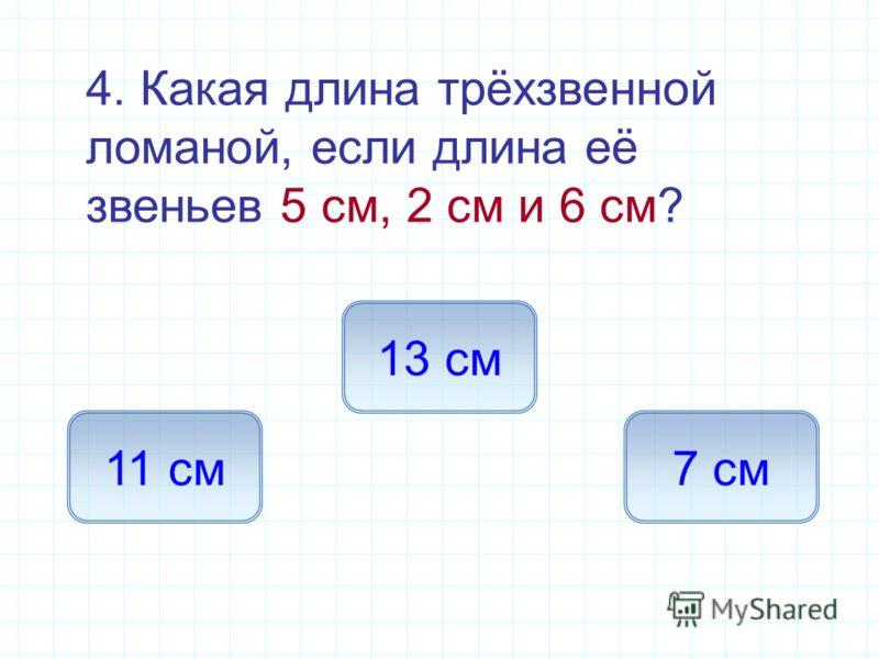 4. Какая длина трёхзвенной ломаной, если длина её звеньев 5 см, 2 см и 6 см? 13 см 11 см7 см