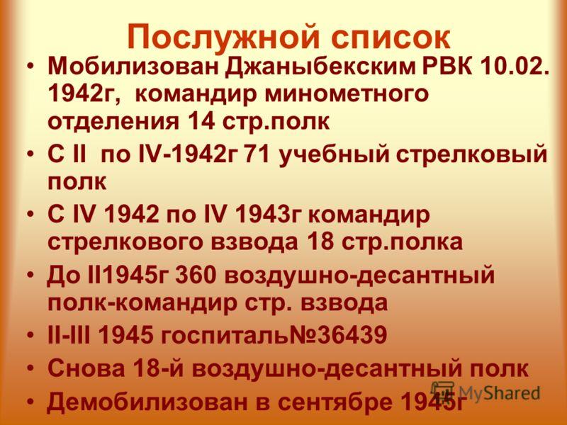 Послужной список Мобилизован Джаныбекским РВК 10.02. 1942г, командир минометного отделения 14 стр.полк С II по IV-1942г 71 учебный стрелковый полк С IV 1942 по IV 1943г командир стрелкового взвода 18 стр.полка До II1945г 360 воздушно-десантный полк-к