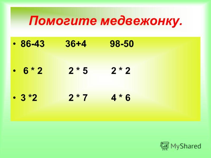 Помогите медвежонку. 86-43 36+4 98-50 6 * 2 2 * 5 2 * 2 3 *2 2 * 7 4 * 6