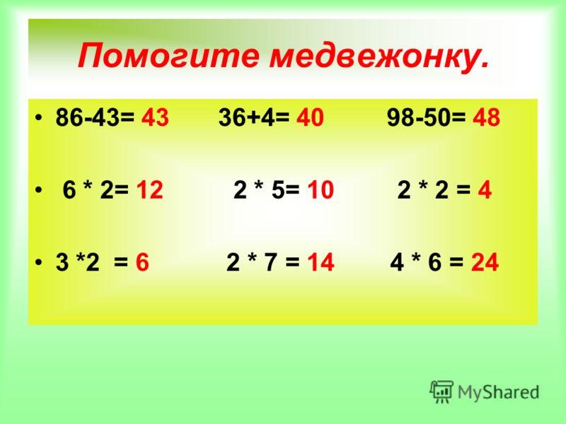 Помогите медвежонку. 86-43= 43 36+4= 40 98-50= 48 6 * 2= 12 2 * 5= 10 2 * 2 = 4 3 *2 = 6 2 * 7 = 14 4 * 6 = 24