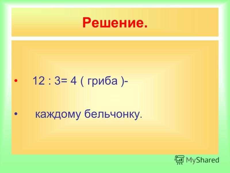 Решение. 12 : 3= 4 ( гриба )- каждому бельчонку.