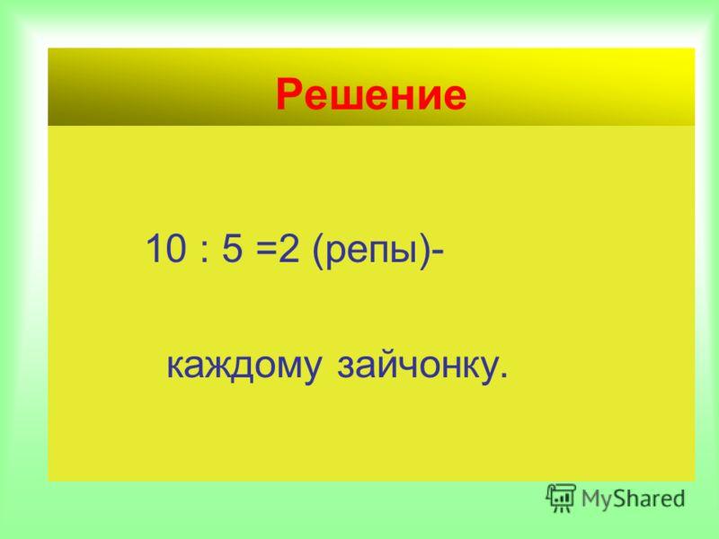 Решение 10 : 5 =2 (репы)- каждому зайчонку.