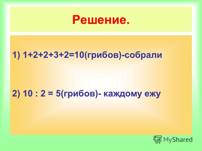 Решение. 1) 1+2+2+3+2=10(грибов)-собрали 2) 10 : 2 = 5(грибов)- каждому ежу