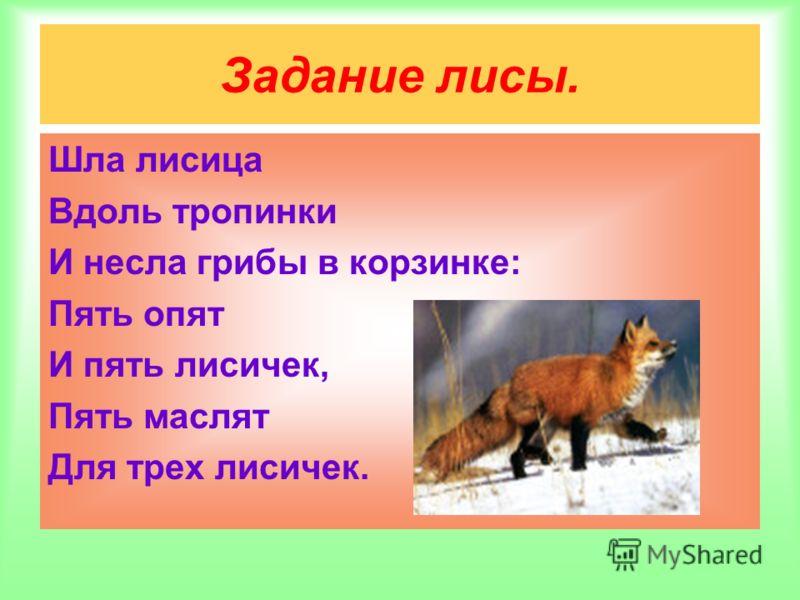 Задание лисы. Шла лисица Вдоль тропинки И несла грибы в корзинке: Пять опят И пять лисичек, Пять маслят Для трех лисичек.